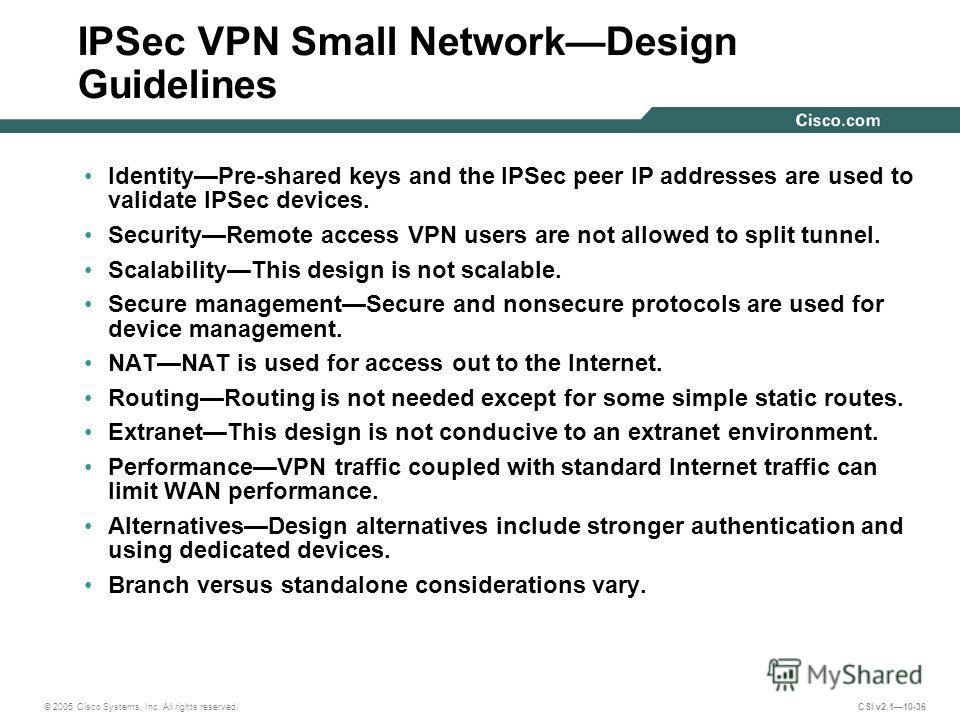 © 2005 Cisco Systems, Inc. All rights reserved. CSI v2.110-36 IPSec VPN Small NetworkDesign Guidelines IdentityPre-shared keys and the IPSec peer IP addresses are used to validate IPSec devices. SecurityRemote access VPN users are not allowed to spli