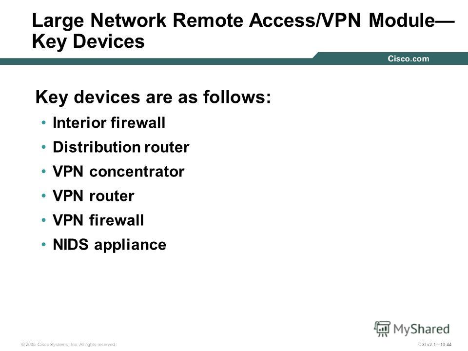 © 2005 Cisco Systems, Inc. All rights reserved. CSI v2.110-44 Large Network Remote Access/VPN Module Key Devices Key devices are as follows: Interior firewall Distribution router VPN concentrator VPN router VPN firewall NIDS appliance