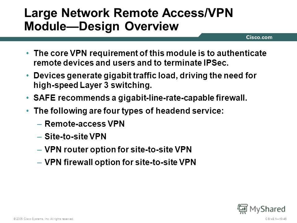 © 2005 Cisco Systems, Inc. All rights reserved. CSI v2.110-45 Large Network Remote Access/VPN ModuleDesign Overview The core VPN requirement of this module is to authenticate remote devices and users and to terminate IPSec. Devices generate gigabit t
