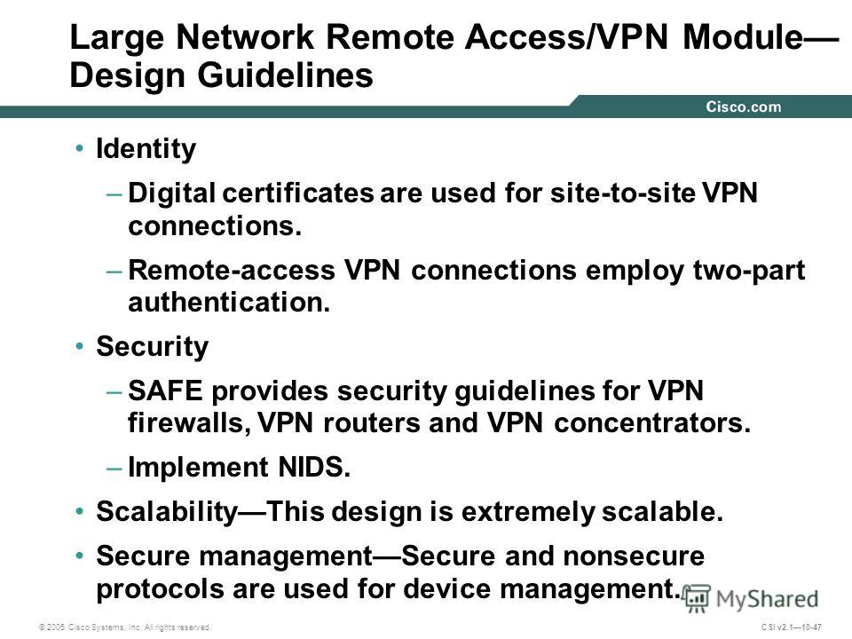 © 2005 Cisco Systems, Inc. All rights reserved. CSI v2.110-47 Large Network Remote Access/VPN Module Design Guidelines Identity –Digital certificates are used for site-to-site VPN connections. –Remote-access VPN connections employ two-part authentica