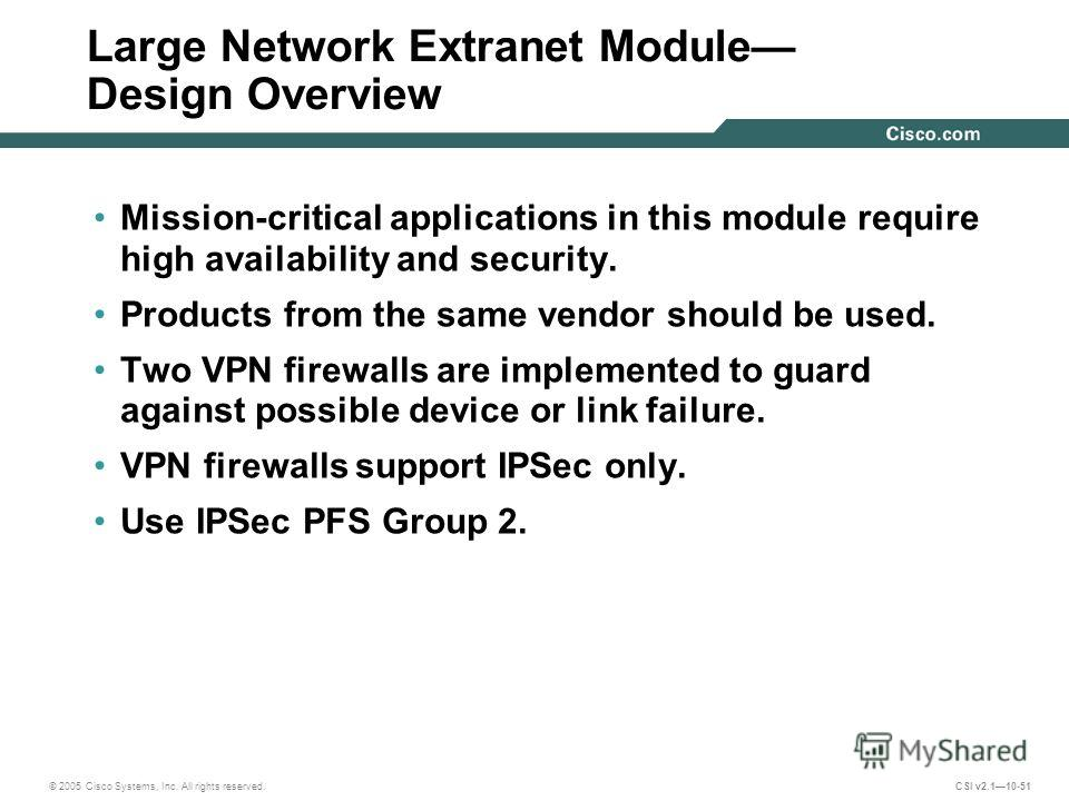 © 2005 Cisco Systems, Inc. All rights reserved. CSI v2.110-51 Large Network Extranet Module Design Overview Mission-critical applications in this module require high availability and security. Products from the same vendor should be used. Two VPN fir