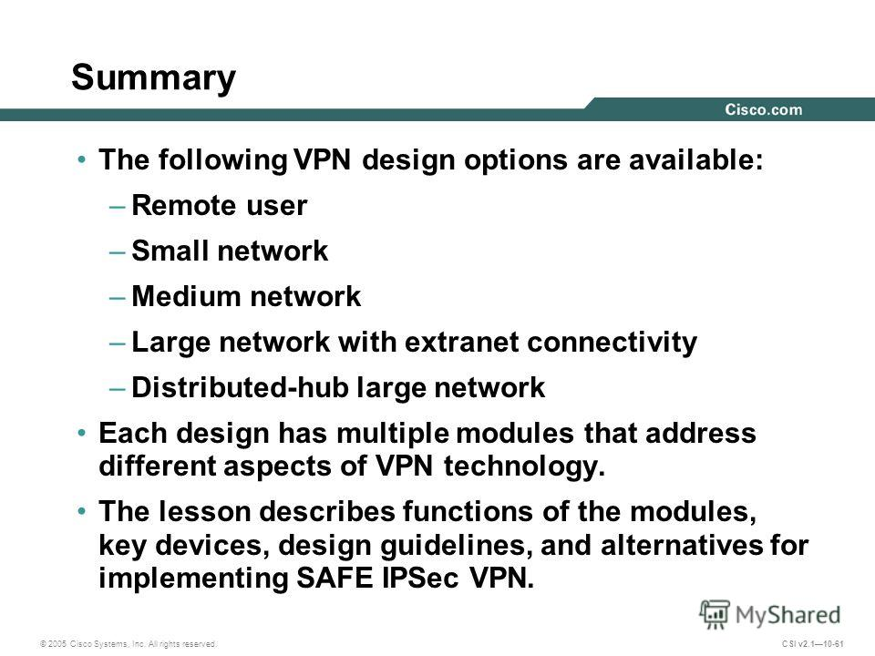 © 2005 Cisco Systems, Inc. All rights reserved. CSI v2.110-61 Summary The following VPN design options are available: –Remote user –Small network –Medium network –Large network with extranet connectivity –Distributed-hub large network Each design has
