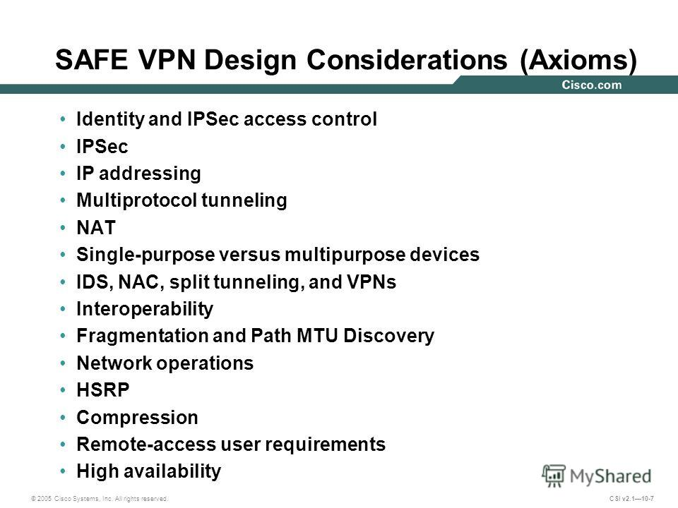 © 2005 Cisco Systems, Inc. All rights reserved. CSI v2.110-7 SAFE VPN Design Considerations (Axioms) Identity and IPSec access control IPSec IP addressing Multiprotocol tunneling NAT Single-purpose versus multipurpose devices IDS, NAC, split tunnelin