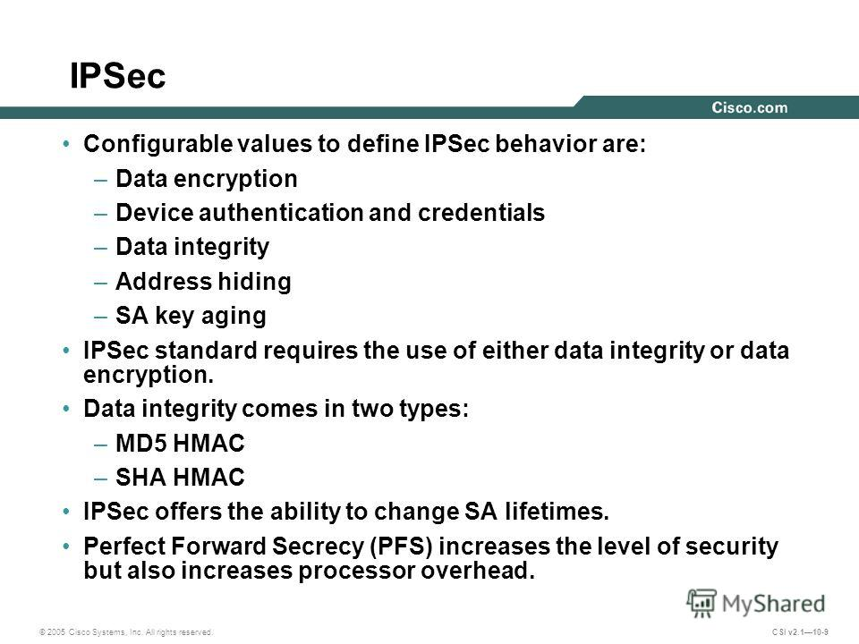 © 2005 Cisco Systems, Inc. All rights reserved. CSI v2.110-9 Configurable values to define IPSec behavior are: –Data encryption –Device authentication and credentials –Data integrity –Address hiding –SA key aging IPSec standard requires the use of ei