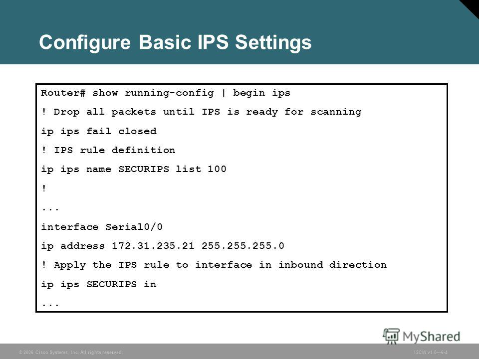 © 2006 Cisco Systems, Inc. All rights reserved.ISCW v1.06-4 Configure Basic IPS Settings Router# show running-config | begin ips ! Drop all packets until IPS is ready for scanning ip ips fail closed ! IPS rule definition ip ips name SECURIPS list 100