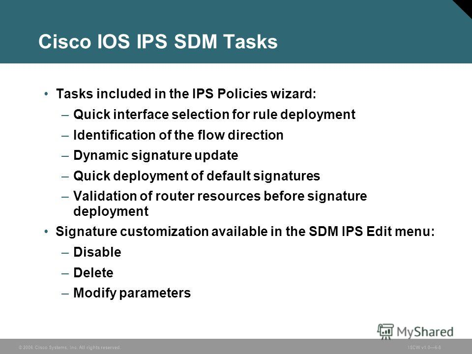 © 2006 Cisco Systems, Inc. All rights reserved.ISCW v1.06-8 Cisco IOS IPS SDM Tasks Tasks included in the IPS Policies wizard: –Quick interface selection for rule deployment –Identification of the flow direction –Dynamic signature update –Quick deplo