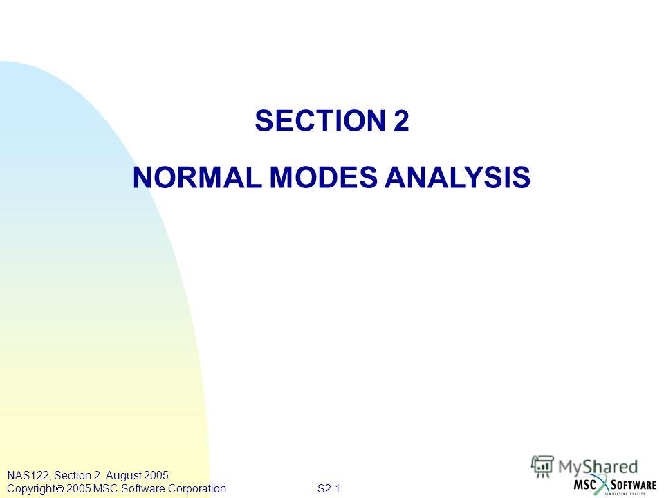 S2-1 NAS122, Section 2, August 2005 Copyright 2005 MSC.Software Corporation SECTION 2 NORMAL MODES ANALYSIS