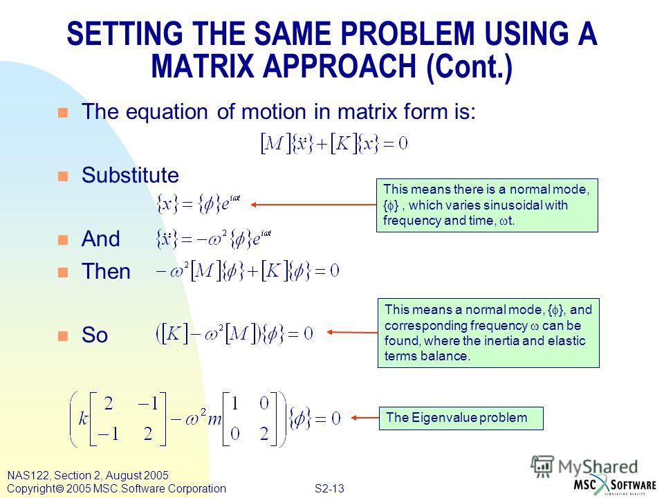 S2-13 NAS122, Section 2, August 2005 Copyright 2005 MSC.Software Corporation SETTING THE SAME PROBLEM USING A MATRIX APPROACH (Cont.) n The equation of motion in matrix form is: n Substitute n And n Then n So This means a normal mode, { }, and corres