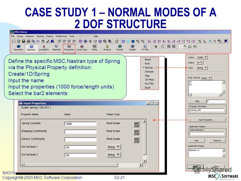 S2-21 NAS122, Section 2, August 2005 Copyright 2005 MSC.Software Corporation CASE STUDY 1 – NORMAL MODES OF A 2 DOF STRUCTURE Define the specific MSC.Nastran type of Spring via the Physical Property definition: Create/1D/Spring Input the name Input t