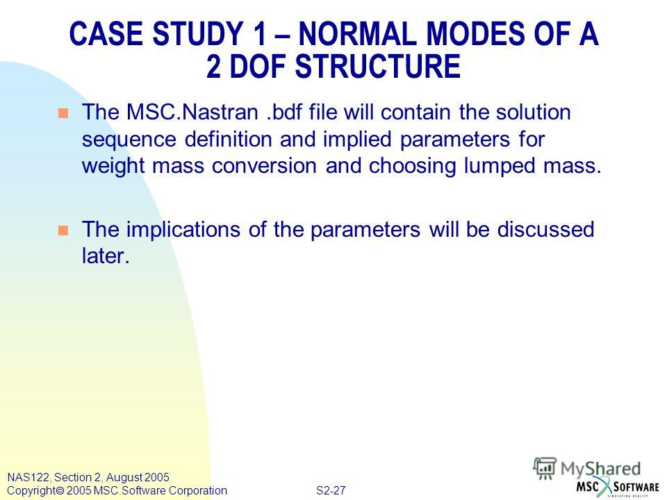 S2-27 NAS122, Section 2, August 2005 Copyright 2005 MSC.Software Corporation CASE STUDY 1 – NORMAL MODES OF A 2 DOF STRUCTURE n The MSC.Nastran.bdf file will contain the solution sequence definition and implied parameters for weight mass conversion a