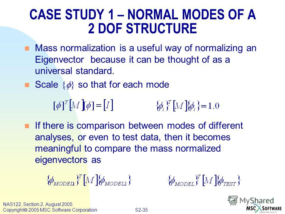 S2-35 NAS122, Section 2, August 2005 Copyright 2005 MSC.Software Corporation CASE STUDY 1 – NORMAL MODES OF A 2 DOF STRUCTURE n Mass normalization is a useful way of normalizing an Eigenvector because it can be thought of as a universal standard. Sca