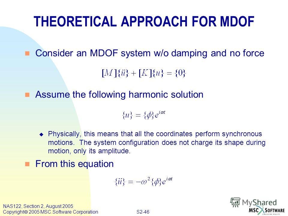 S2-46 NAS122, Section 2, August 2005 Copyright 2005 MSC.Software Corporation THEORETICAL APPROACH FOR MDOF n Consider an MDOF system w/o damping and no force n Assume the following harmonic solution u Physically, this means that all the coordinates p