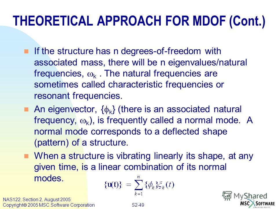 S2-49 NAS122, Section 2, August 2005 Copyright 2005 MSC.Software Corporation If the structure has n degrees-of-freedom with associated mass, there will be n eigenvalues/natural frequencies, k. The natural frequencies are sometimes called characterist