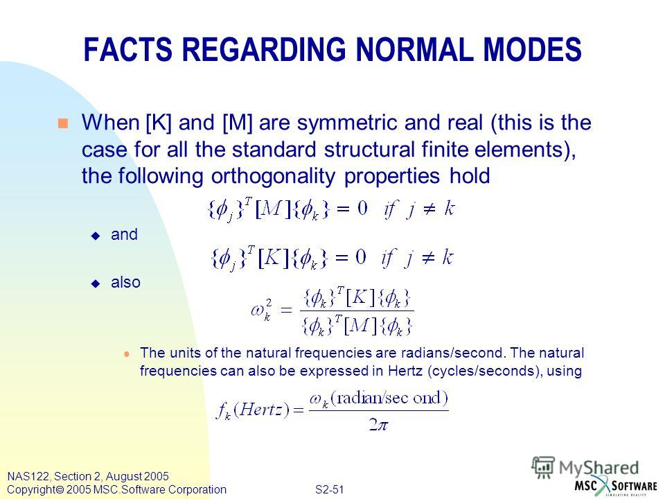 S2-51 NAS122, Section 2, August 2005 Copyright 2005 MSC.Software Corporation FACTS REGARDING NORMAL MODES n When [K] and [M] are symmetric and real (this is the case for all the standard structural finite elements), the following orthogonality proper