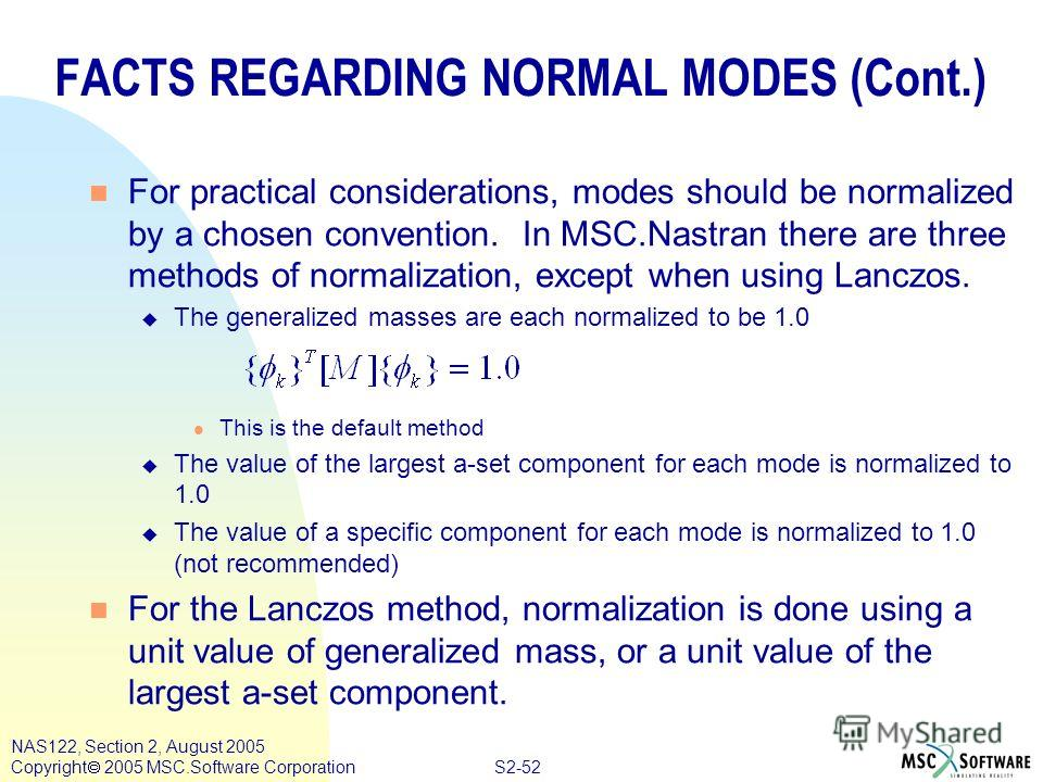 S2-52 NAS122, Section 2, August 2005 Copyright 2005 MSC.Software Corporation n For practical considerations, modes should be normalized by a chosen convention. In MSC.Nastran there are three methods of normalization, except when using Lanczos. u The