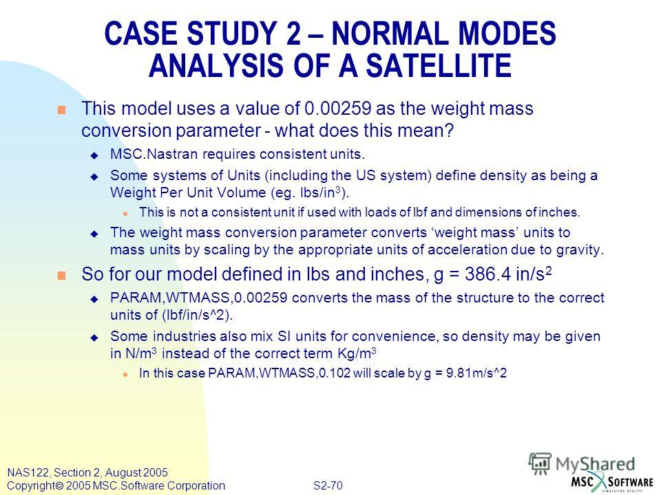 S2-70 NAS122, Section 2, August 2005 Copyright 2005 MSC.Software Corporation CASE STUDY 2 – NORMAL MODES ANALYSIS OF A SATELLITE n This model uses a value of 0.00259 as the weight mass conversion parameter - what does this mean? u MSC.Nastran require