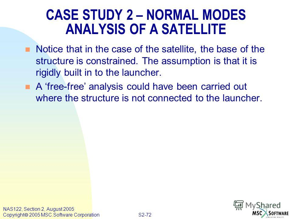 S2-72 NAS122, Section 2, August 2005 Copyright 2005 MSC.Software Corporation CASE STUDY 2 – NORMAL MODES ANALYSIS OF A SATELLITE n Notice that in the case of the satellite, the base of the structure is constrained. The assumption is that it is rigidl