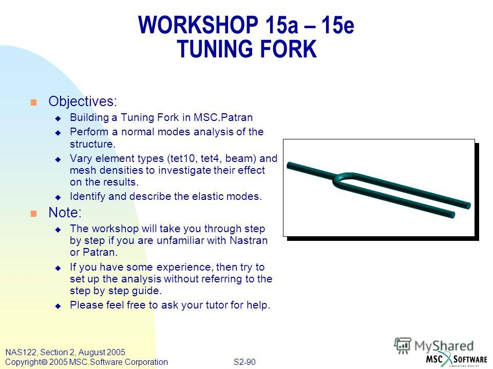 S2-90 NAS122, Section 2, August 2005 Copyright 2005 MSC.Software Corporation WORKSHOP 15a – 15e TUNING FORK n Objectives: u Building a Tuning Fork in MSC.Patran u Perform a normal modes analysis of the structure. u Vary element types (tet10, tet4, be