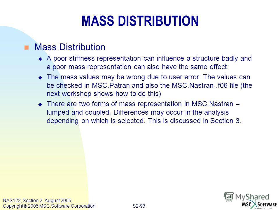 S2-93 NAS122, Section 2, August 2005 Copyright 2005 MSC.Software Corporation MASS DISTRIBUTION n Mass Distribution u A poor stiffness representation can influence a structure badly and a poor mass representation can also have the same effect. u The m