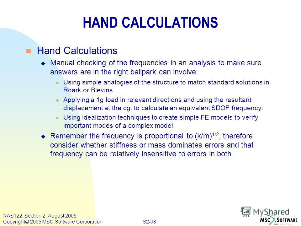 S2-98 NAS122, Section 2, August 2005 Copyright 2005 MSC.Software Corporation HAND CALCULATIONS n Hand Calculations u Manual checking of the frequencies in an analysis to make sure answers are in the right ballpark can involve: l Using simple analogie