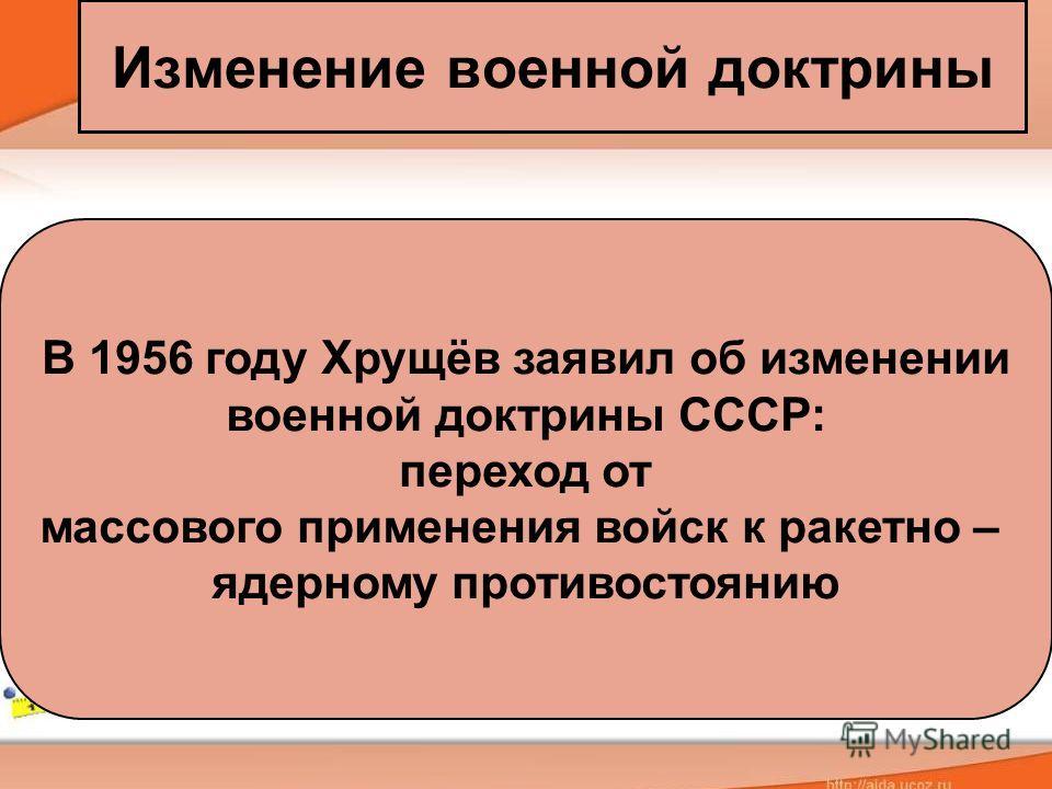 Изменение военной доктрины В 1956 году Хрущёв заявил об изменении военной доктрины СССР: переход от массового применения войск к ракетно – ядерному противостоянию
