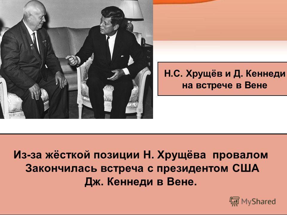 Из-за жёсткой позиции Н. Хрущёва провалом Закончилась встреча с президентом США Дж. Кеннеди в Вене. Н.С. Хрущёв и Д. Кеннеди на встрече в Вене