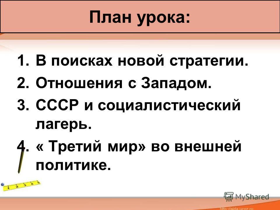 1. В поисках новой стратегии. 2. Отношения с Западом. 3. СССР и социалистический лагерь. 4.« Третий мир» во внешней политике. План урока: