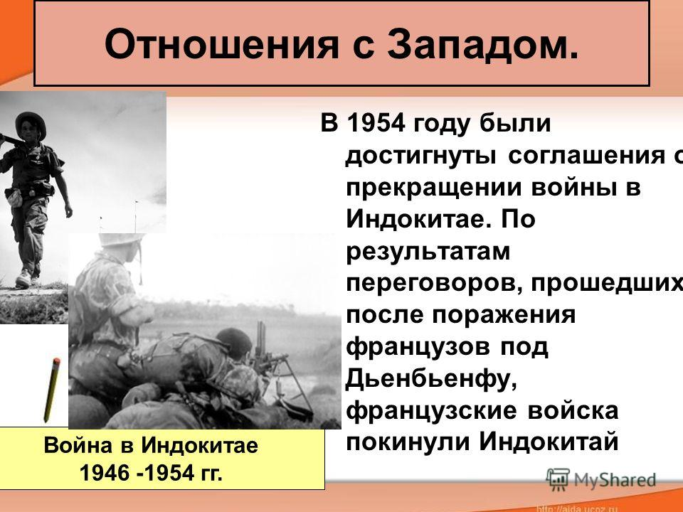 Отношения с Западом. В 1954 году были достигнуты соглашения о прекращении войны в Индокитае. По результатам переговоров, прошедших после поражения французов под Дьенбьенфу, французские войска покинули Индокитай Война в Индокитае 1946 -1954 гг.