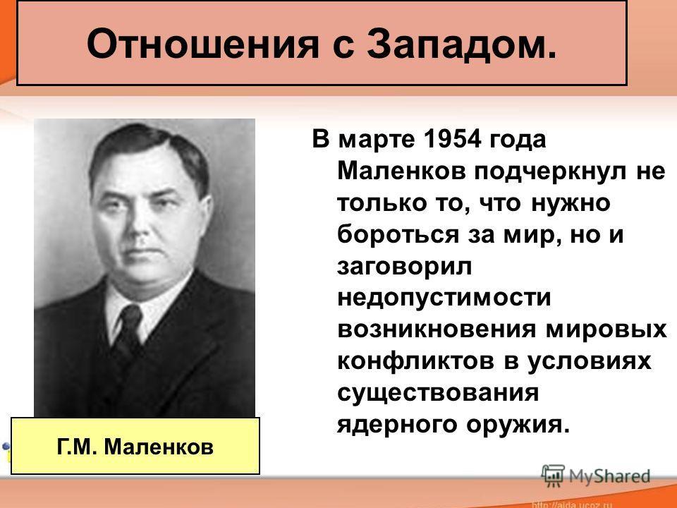 Отношения с Западом. В марте 1954 года Маленков подчеркнул не только то, что нужно бороться за мир, но и заговорил недопустимости возникновения мировых конфликтов в условиях существования ядерного оружия. Г.М. Маленков