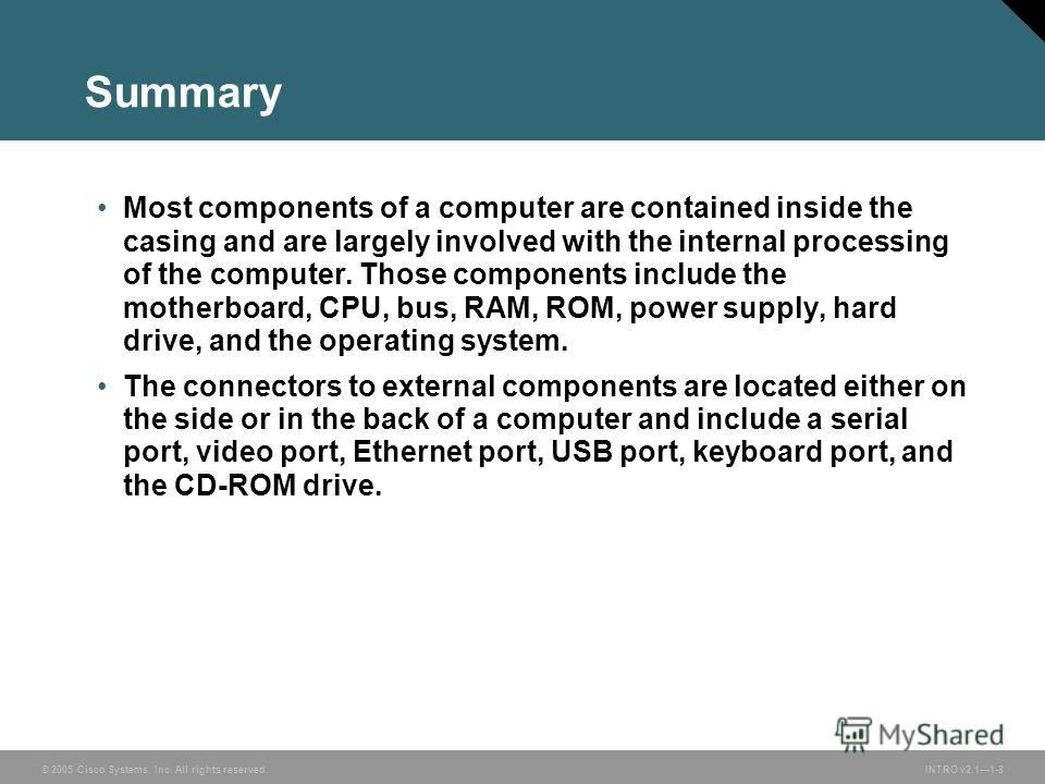 © 2005 Cisco Systems, Inc. All rights reserved. INTRO v2.11-8 Summary Most components of a computer are contained inside the casing and are largely involved with the internal processing of the computer. Those components include the motherboard, CPU,