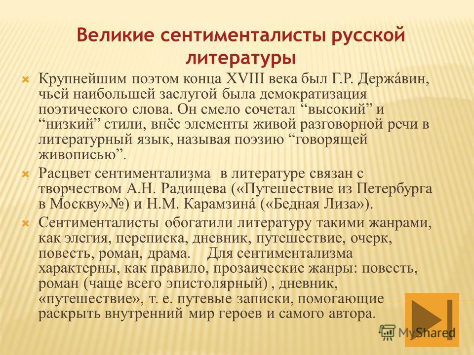 Великие сентименталисты русской литературы Крупнейшим поэтом конца XVIII века был Г.Р. Держáвин, чьей наибольшей заслугой была демократизация поэтического слова. Он смело сочетал высокий и низкий стили, внёс элементы живой разговорной речи в литерату