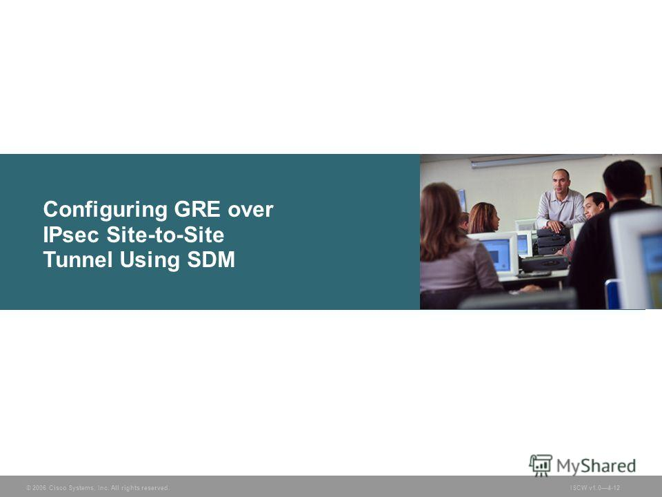 © 2006 Cisco Systems, Inc. All rights reserved.ISCW v1.04-12 Configuring GRE over IPsec Site-to-Site Tunnel Using SDM