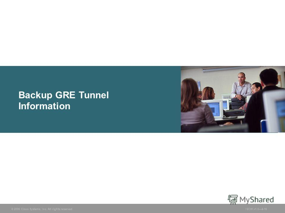 © 2006 Cisco Systems, Inc. All rights reserved.ISCW v1.04-16 Backup GRE Tunnel Information