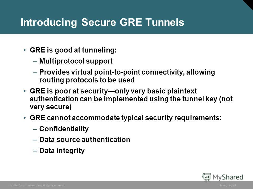 © 2006 Cisco Systems, Inc. All rights reserved.ISCW v1.04-8 Introducing Secure GRE Tunnels GRE is good at tunneling: –Multiprotocol support –Provides virtual point-to-point connectivity, allowing routing protocols to be used GRE is poor at securityon