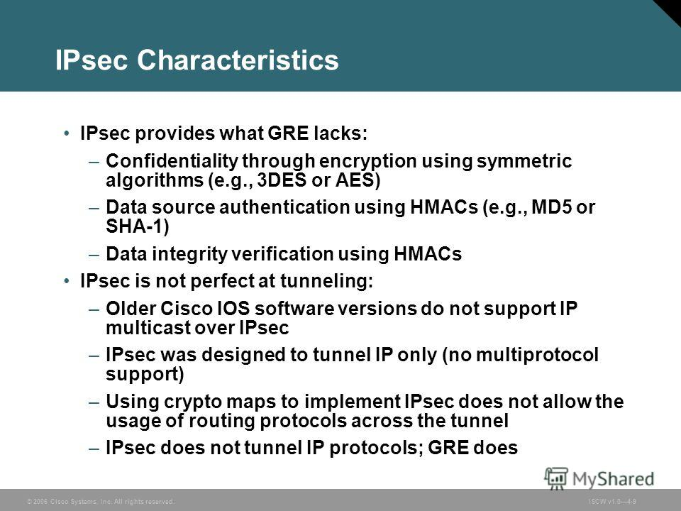 © 2006 Cisco Systems, Inc. All rights reserved.ISCW v1.04-9 IPsec Characteristics IPsec provides what GRE lacks: –Confidentiality through encryption using symmetric algorithms (e.g., 3DES or AES) –Data source authentication using HMACs (e.g., MD5 or