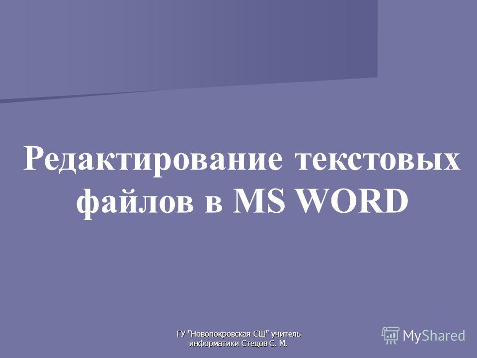 ГУ Новопокровская СШ учитель информатики Стецов С. М. Редактирование текстовых файлов в MS WORD