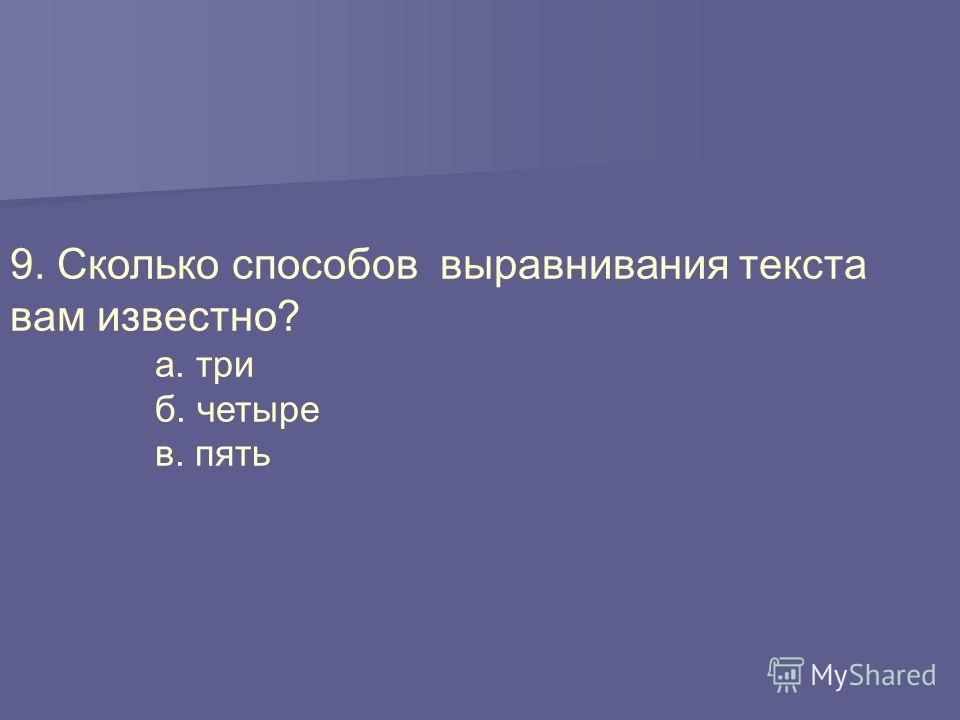 9. Сколько способов выравнивания текста вам известно? а. три б. четыре в. пять