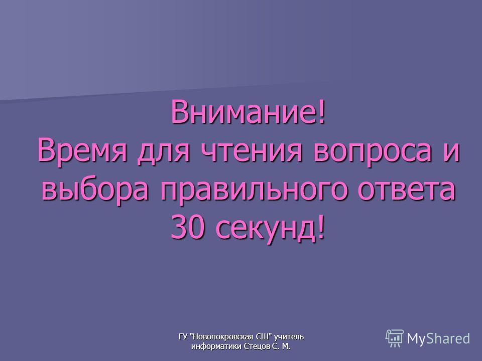 ГУ Новопокровская СШ учитель информатики Стецов С. М. Внимание! Время для чтения вопроса и выбора правильного ответа 30 секунд!