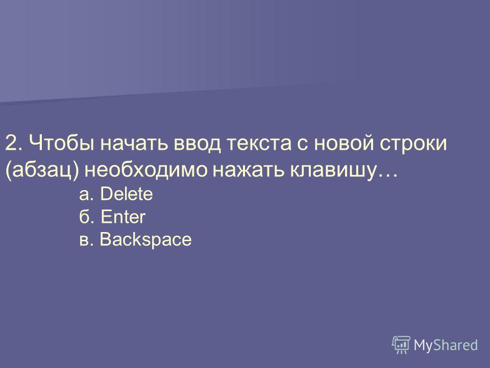 2. Чтобы начать ввод текста с новой строки (абзац) необходимо нажать клавишу… а. Delete б. Enter в. Backspace