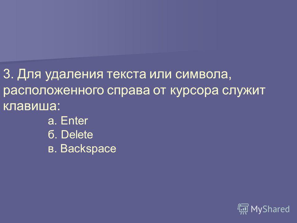 3. Для удаления текста или символа, расположенного справа от курсора служит клавиша: а. Enter б. Delete в. Backspace