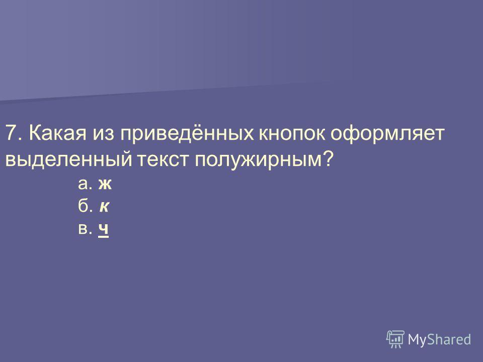 7. Какая из приведённых кнопок оформляет выделенный текст полужирным? а. ж б. к в. ч
