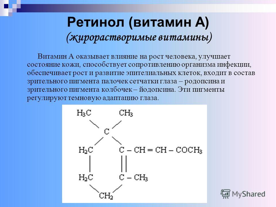 Ретинол (витамин А) (жирорастворимые витамины) Витамин А оказывает влияние на рост человека, улучшает состояние кожи, способствует сопротивлению организма инфекции, обеспечивает рост и развитие эпителиальных клеток, входит в состав зрительного пигмен