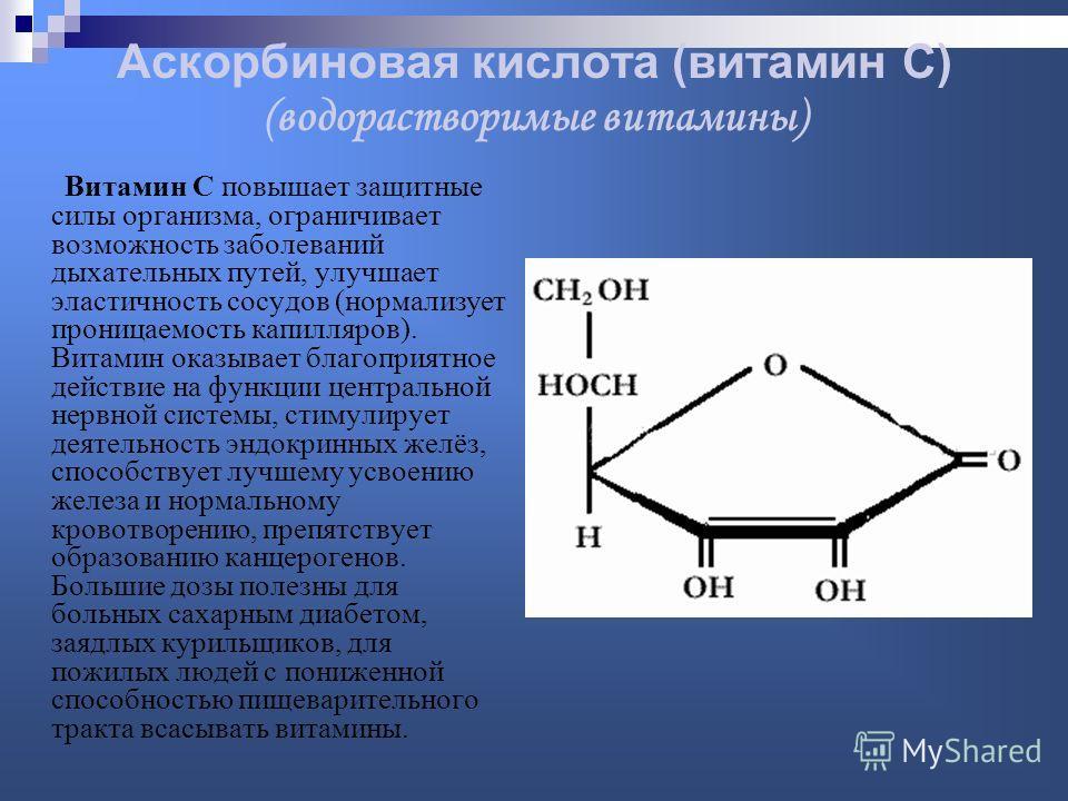 Аскорбиновая кислота (витамин С) (водорастворимые витамины) Витамин С повышает защитные силы организма, ограничивает возможность заболеваний дыхательных путей, улучшает эластичность сосудов (нормализует проницаемость капилляров). Витамин оказывает бл