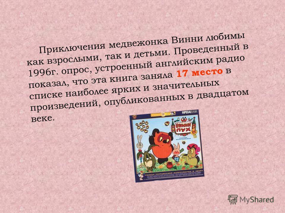 Приключения медвежонка Винни любимы как взрослыми, так и детьми. Проведенный в 1996 г. опрос, устроенный английским радио показал, что эта книга заняла 17 место в списке наиболее ярких и значительных произведений, опубликованных в двадцатом веке.
