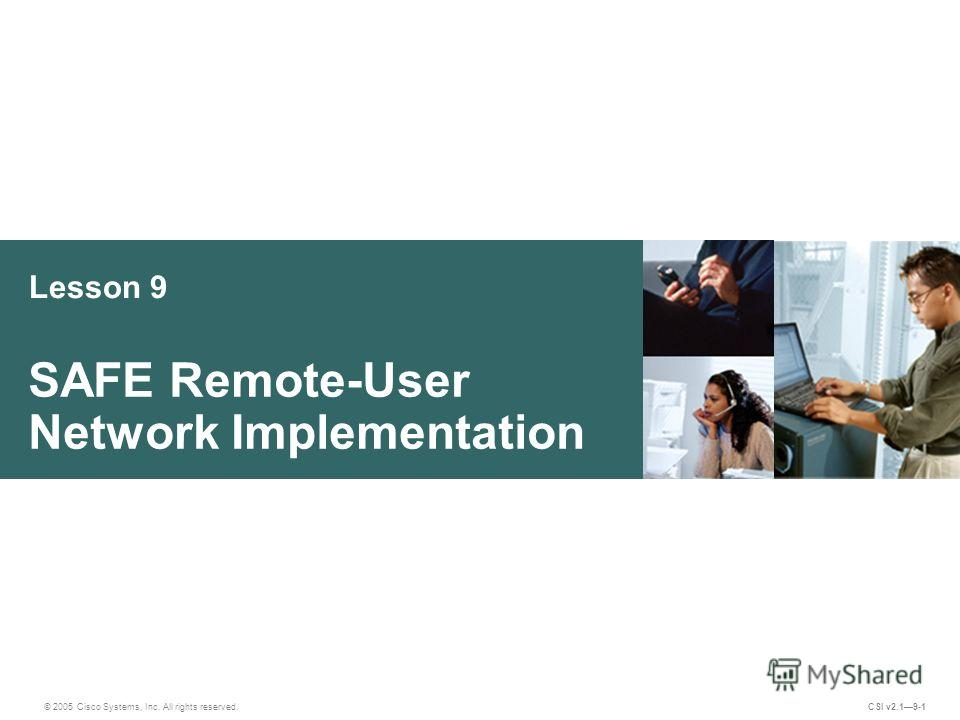 Lesson 9 SAFE Remote-User Network Implementation © 2005 Cisco Systems, Inc. All rights reserved. CSI v2.19-1