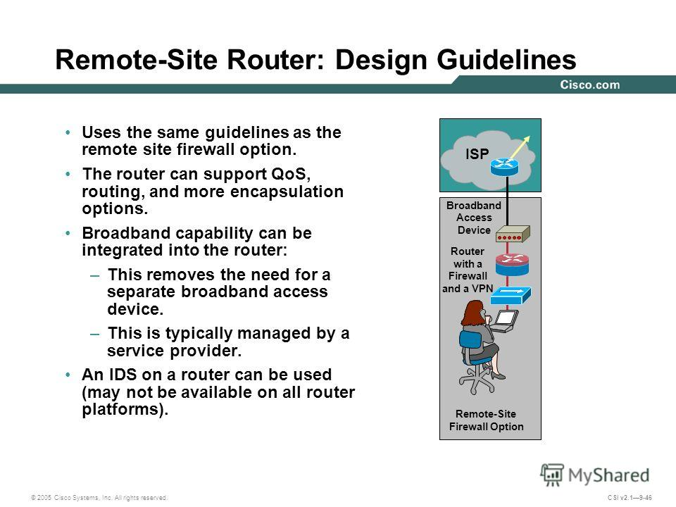 © 2005 Cisco Systems, Inc. All rights reserved. CSI v2.19-46 Remote-Site Router: Design Guidelines Uses the same guidelines as the remote site firewall option. The router can support QoS, routing, and more encapsulation options. Broadband capability