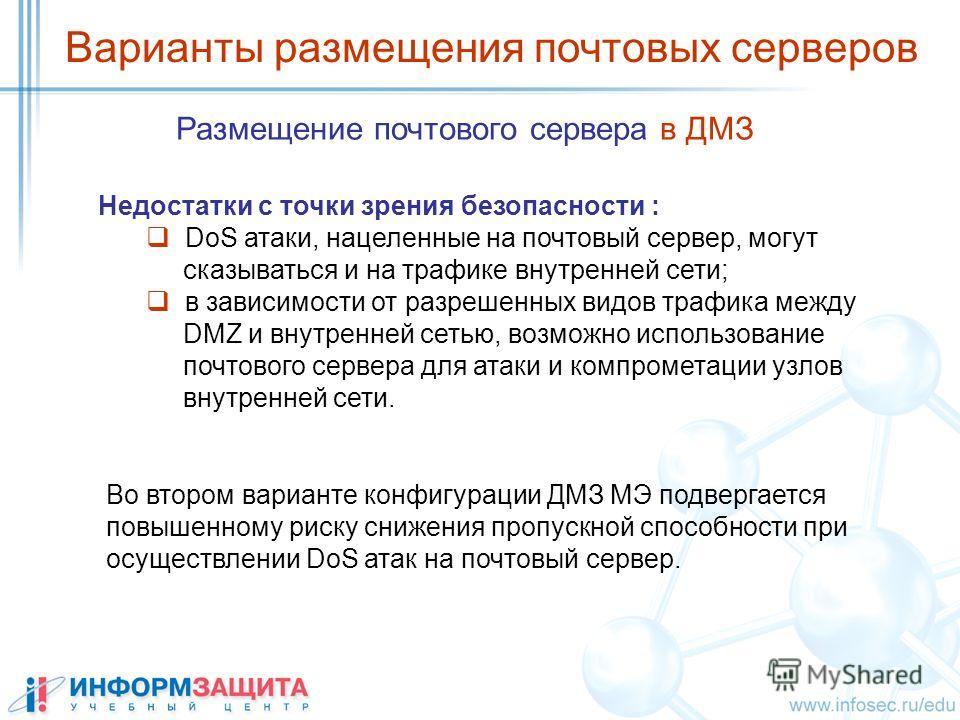 Размещение почтового сервера в ДМЗ Варианты размещения почтовых серверов Недостатки с точки зрения безопасности : DoS атаки, нацеленные на почтовый сервер, могут сказываться и на трафике внутренней сети; в зависимости от разрешенных видов трафика меж