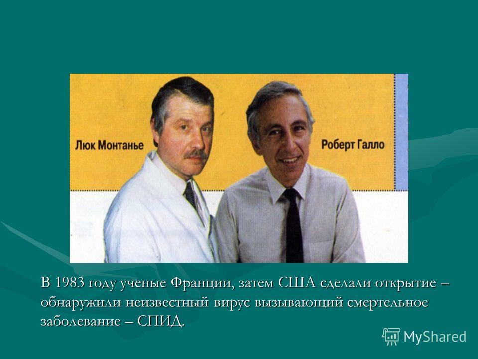 В 1983 году ученые Франции, затем США сделали открытие – обнаружили неизвестный вирус вызывающий смертельное заболевание – СПИД.