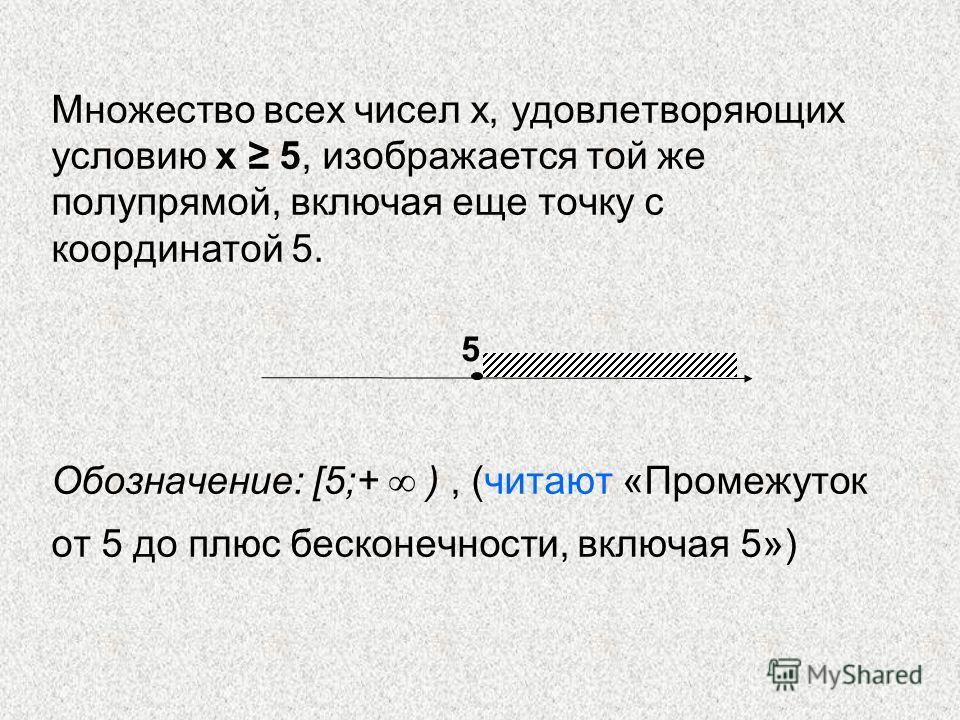 Множество всех чисел х, удовлетворяющих условию х 5, изображается той же полупрямой, включая еще точку с координатой 5. Обозначение: [5;+ ), (читают «Промежуток от 5 до плюс бесконечности, включая 5») 5