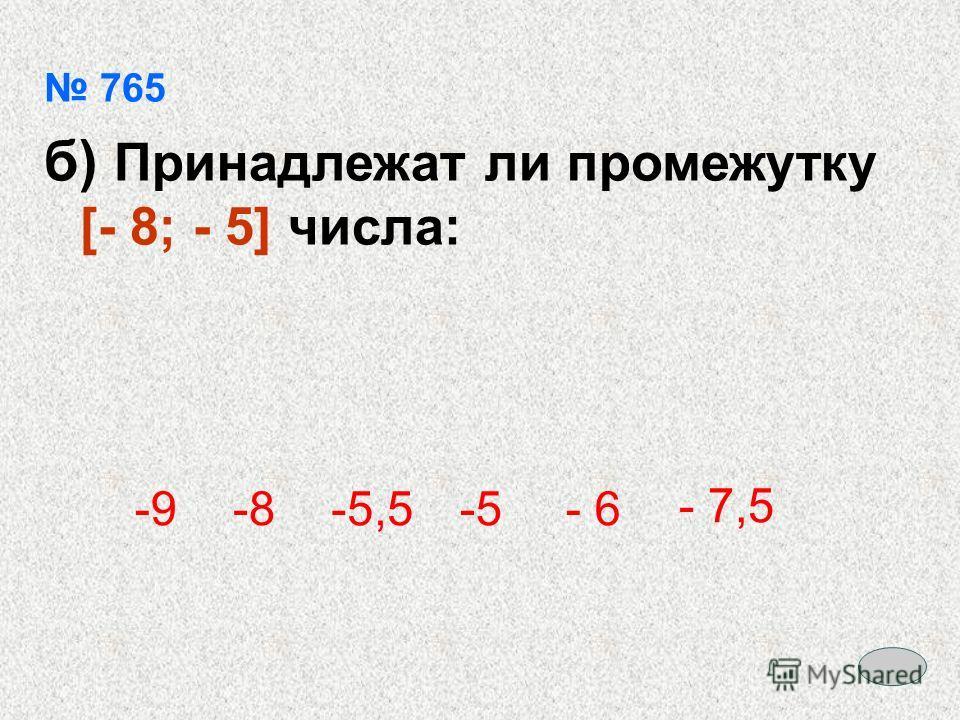 765 б) Принадлежат ли промежутку [- 8; - 5] числа: -9-9-8-8-5,5-5-5- 6 - 7,5